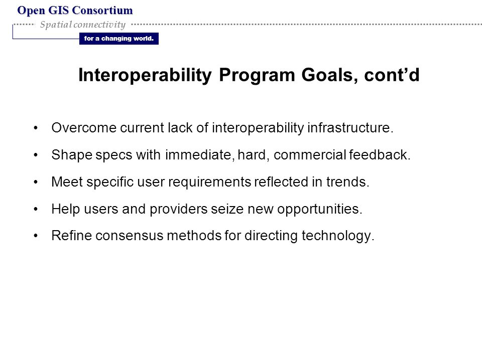 Open GIS Consortium for a changing world. Spatial connectivity Interoperability Program Goals, cont'd Overcome current lack of interoperability infras