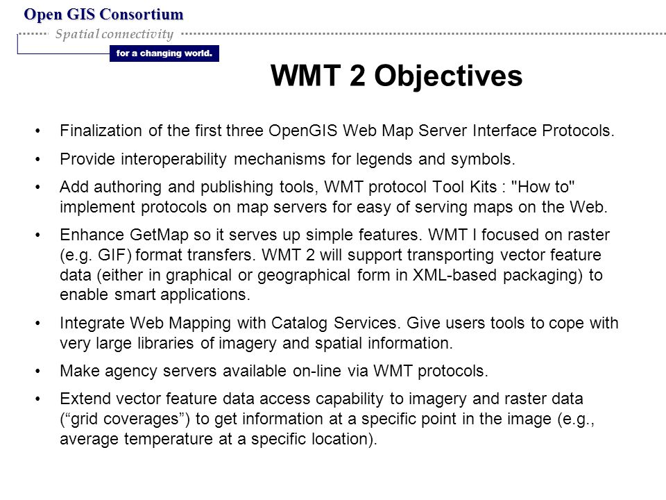 Open GIS Consortium for a changing world. Spatial connectivity WMT 2 Objectives Finalization of the first three OpenGIS Web Map Server Interface Proto