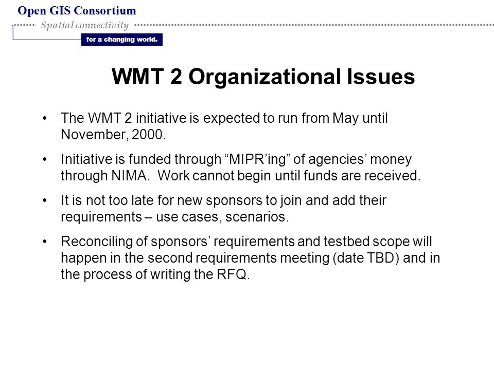 Open GIS Consortium for a changing world. Spatial connectivity WMT 2 Organizational Issues The WMT 2 initiative is expected to run from May until Nove