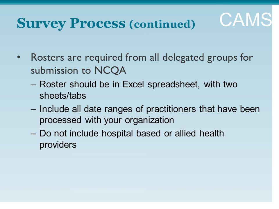 CAMSS Survey Process (continued) Rosters are required from all delegated groups for submission to NCQA –Roster should be in Excel spreadsheet, with two sheets/tabs –Include all date ranges of practitioners that have been processed with your organization –Do not include hospital based or allied health providers
