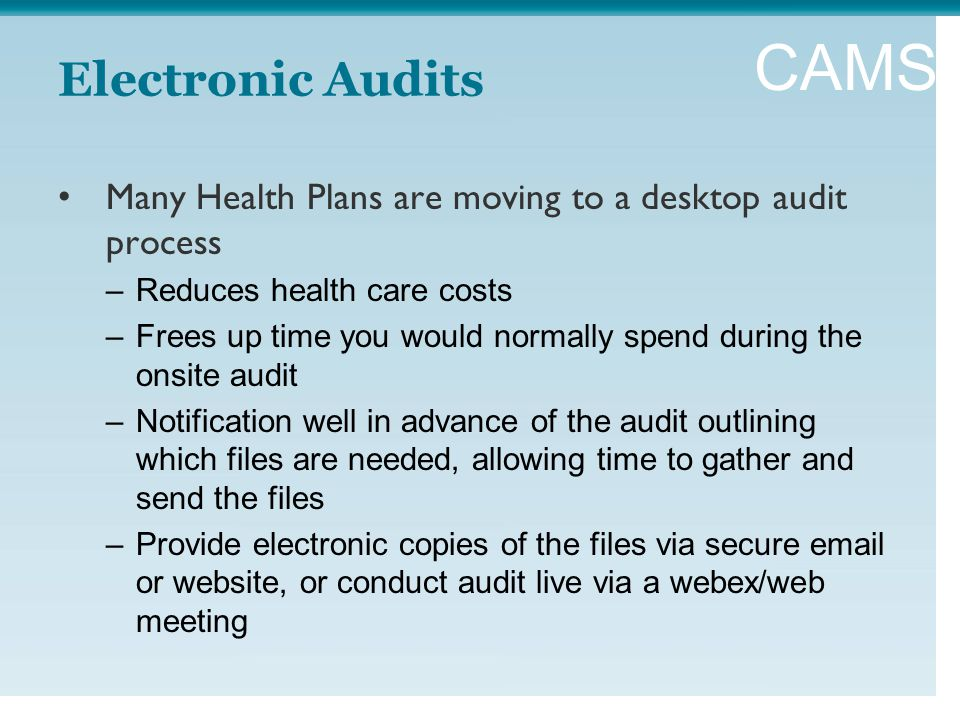 CAMSS Electronic Audits Many Health Plans are moving to a desktop audit process –Reduces health care costs –Frees up time you would normally spend during the onsite audit –Notification well in advance of the audit outlining which files are needed, allowing time to gather and send the files –Provide electronic copies of the files via secure email or website, or conduct audit live via a webex/web meeting