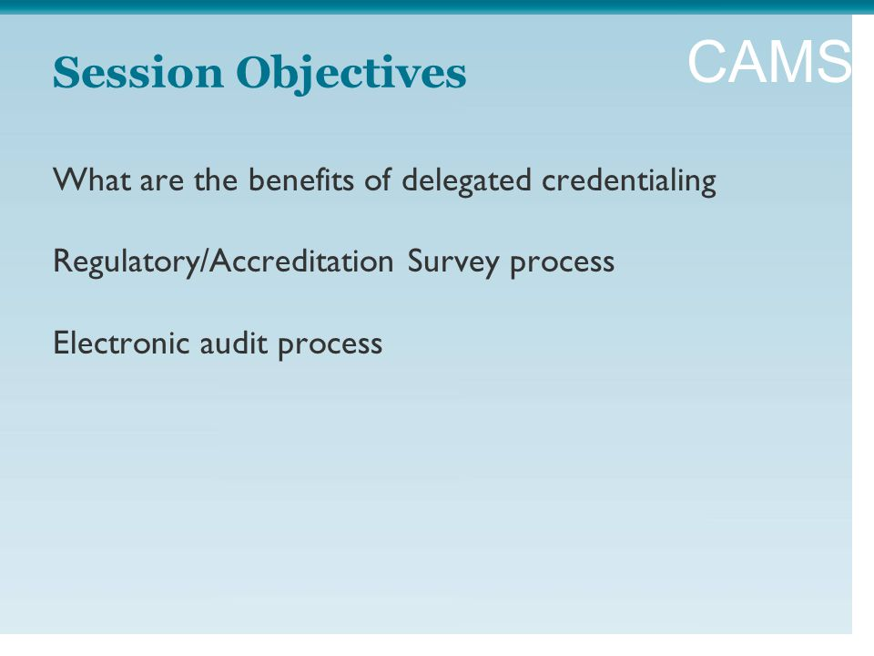 CAMSS Session Objectives What are the benefits of delegated credentialing Regulatory/Accreditation Survey process Electronic audit process