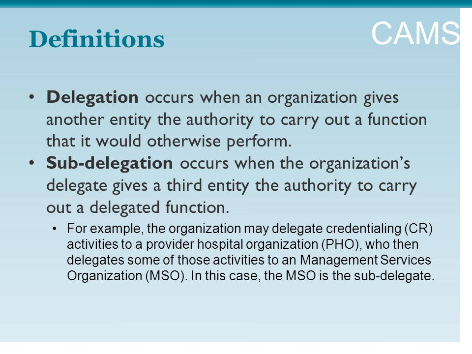 CAMSS Definitions Delegation occurs when an organization gives another entity the authority to carry out a function that it would otherwise perform.
