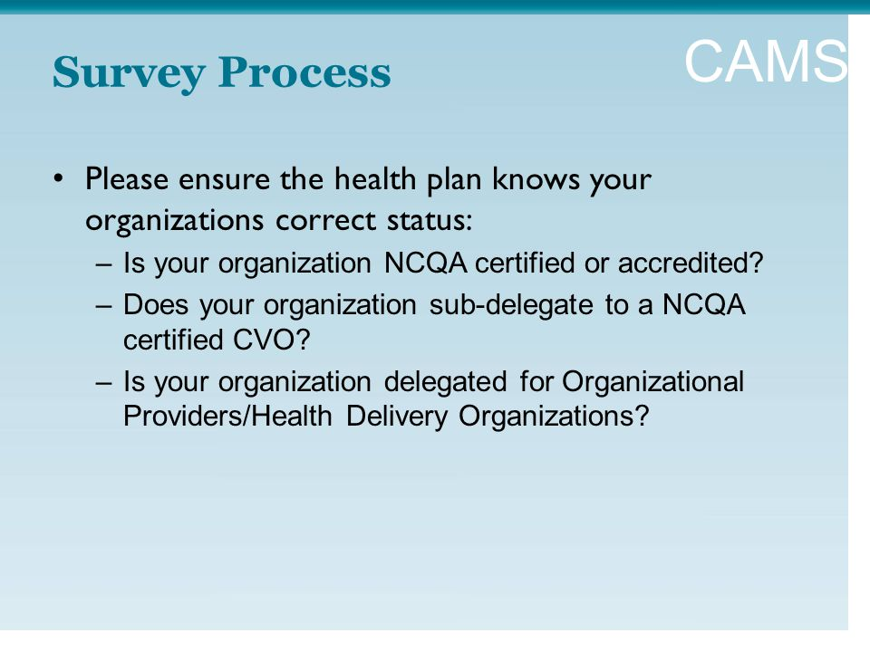 CAMSS Survey Process Please ensure the health plan knows your organizations correct status: –Is your organization NCQA certified or accredited.