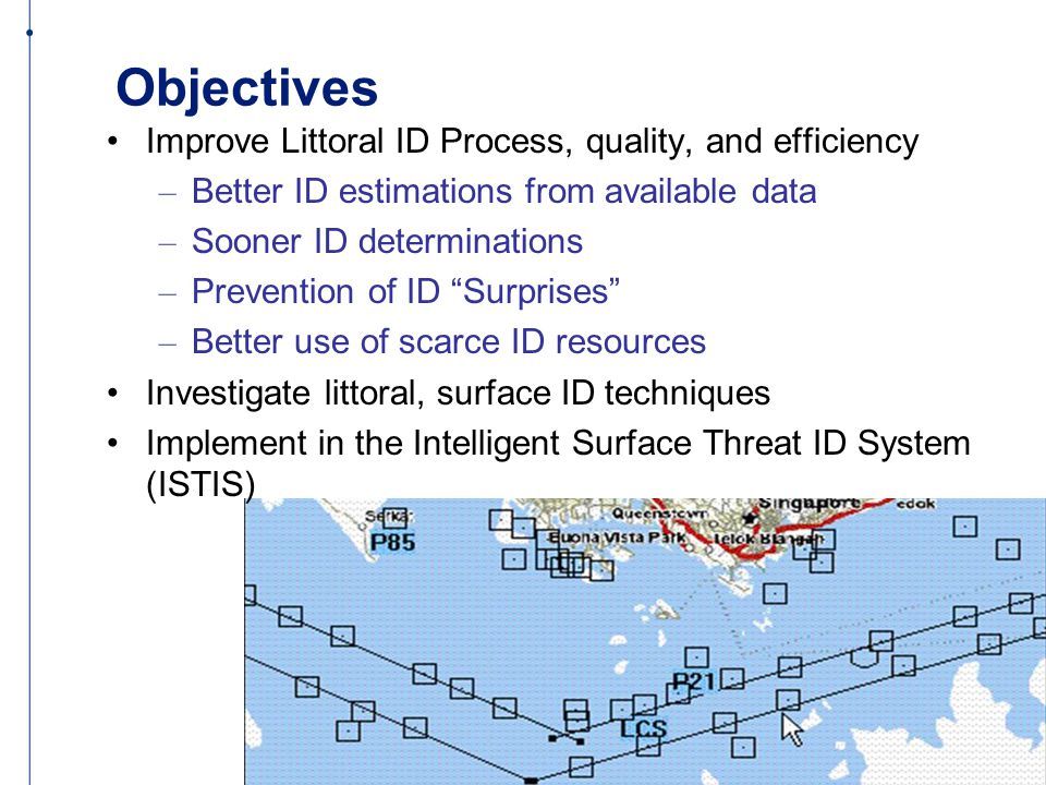 Objectives Improve Littoral ID Process, quality, and efficiency – Better ID estimations from available data – Sooner ID determinations – Prevention of ID Surprises – Better use of scarce ID resources Investigate littoral, surface ID techniques Implement in the Intelligent Surface Threat ID System (ISTIS)