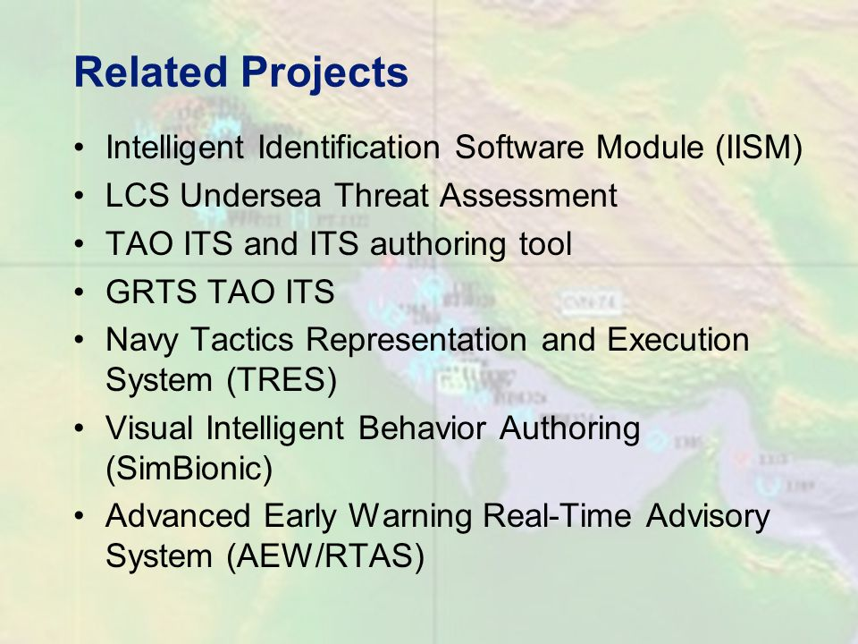 Related Projects Intelligent Identification Software Module (IISM) LCS Undersea Threat Assessment TAO ITS and ITS authoring tool GRTS TAO ITS Navy Tactics Representation and Execution System (TRES) Visual Intelligent Behavior Authoring (SimBionic) Advanced Early Warning Real-Time Advisory System (AEW/RTAS)