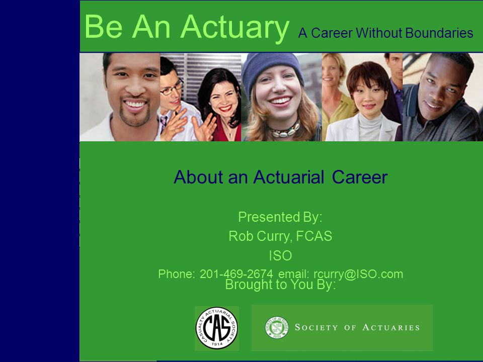 Brought to You By: About an Actuarial Career Be An Actuary A Career Without Boundaries Presented By: Rob Curry, FCAS ISO Phone: 201-469-2674 email: rcurry@ISO.com
