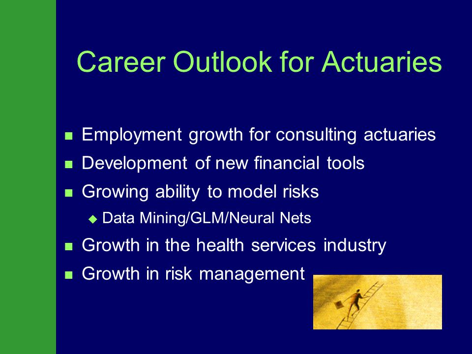 Career Outlook for Actuaries Employment growth for consulting actuaries Development of new financial tools Growing ability to model risks   Data Mining/GLM/Neural Nets Growth in the health services industry Growth in risk management