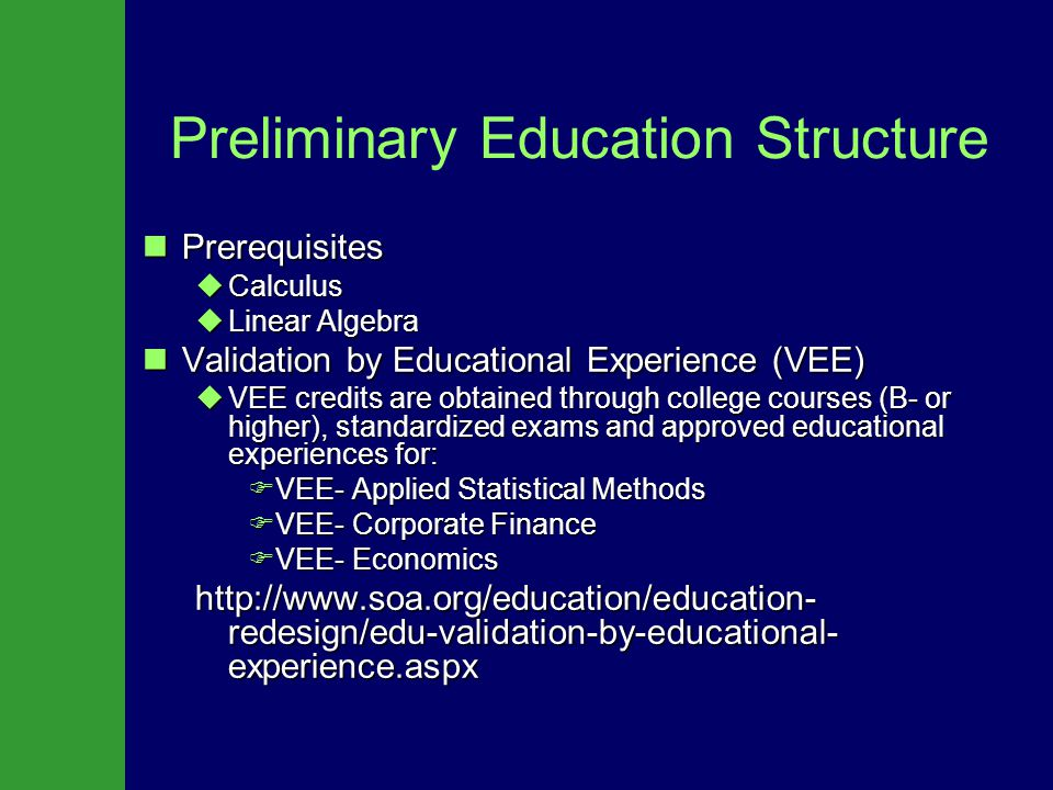 Preliminary Education Structure Prerequisites Prerequisites  Calculus  Linear Algebra Validation by Educational Experience (VEE) Validation by Educational Experience (VEE)  VEE credits are obtained through college courses (B- or higher), standardized exams and approved educational experiences for:  VEE- Applied Statistical Methods  VEE- Corporate Finance  VEE- Economics http://www.soa.org/education/education- redesign/edu-validation-by-educational- experience.aspx