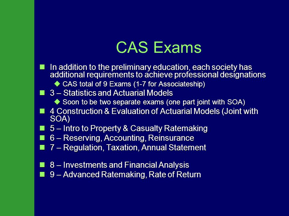 CAS Exams In addition to the preliminary education, each society has additional requirements to achieve professional designations In addition to the preliminary education, each society has additional requirements to achieve professional designations  CAS total of 9 Exams (1-7 for Associateship) 3 – Statistics and Actuarial Models 3 – Statistics and Actuarial Models  Soon to be two separate exams (one part joint with SOA) 4 Construction & Evaluation of Actuarial Models (Joint with SOA) 4 Construction & Evaluation of Actuarial Models (Joint with SOA) 5 – Intro to Property & Casualty Ratemaking 5 – Intro to Property & Casualty Ratemaking 6 – Reserving, Accounting, Reinsurance 6 – Reserving, Accounting, Reinsurance 7 – Regulation, Taxation, Annual Statement 7 – Regulation, Taxation, Annual Statement 8 – Investments and Financial Analysis 8 – Investments and Financial Analysis 9 – Advanced Ratemaking, Rate of Return 9 – Advanced Ratemaking, Rate of Return