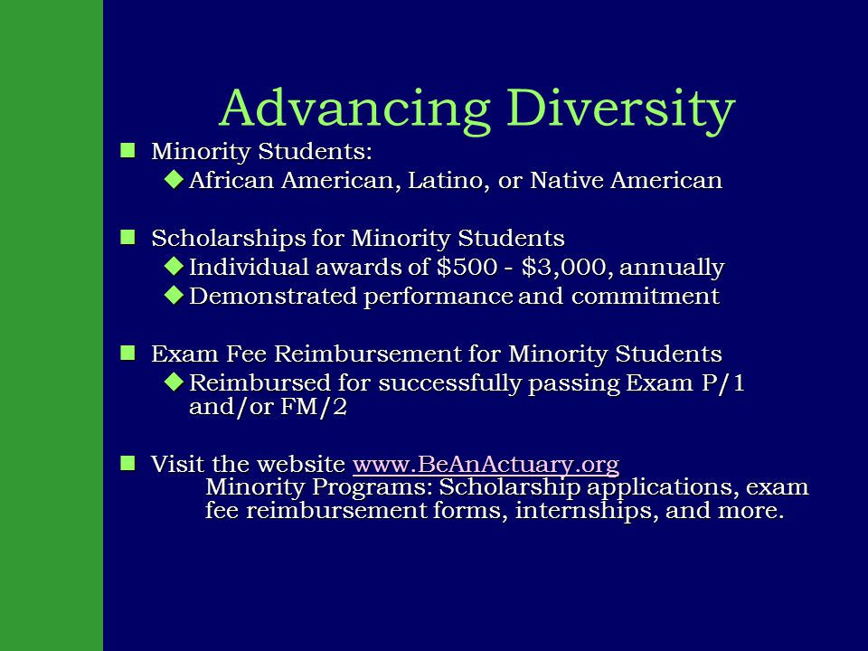 Advancing Diversity nMinority Students: uAfrican American, Latino, or Native American nScholarships for Minority Students uIndividual awards of $500 - $3,000, annually uDemonstrated performance and commitment nExam Fee Reimbursement for Minority Students uReimbursed for successfully passing Exam P/1 and/or FM/2 nVisit the website www.BeAnActuary.org Minority Programs: Scholarship applications, exam fee reimbursement forms, internships, and more.