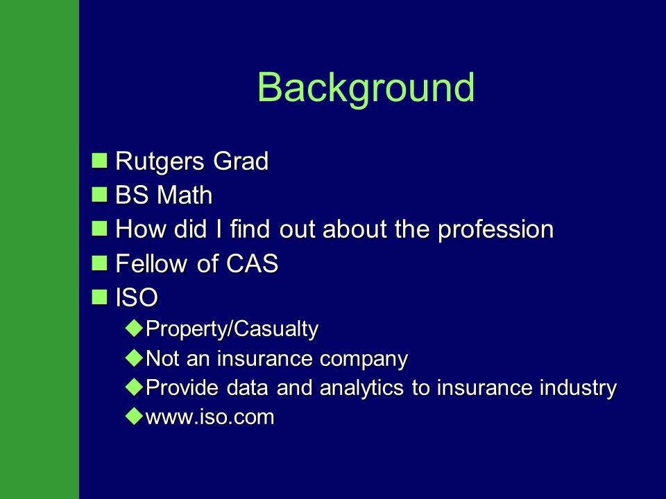 Background Rutgers Grad Rutgers Grad BS Math BS Math How did I find out about the profession How did I find out about the profession Fellow of CAS Fellow of CAS ISO ISO  Property/Casualty  Not an insurance company  Provide data and analytics to insurance industry  www.iso.com