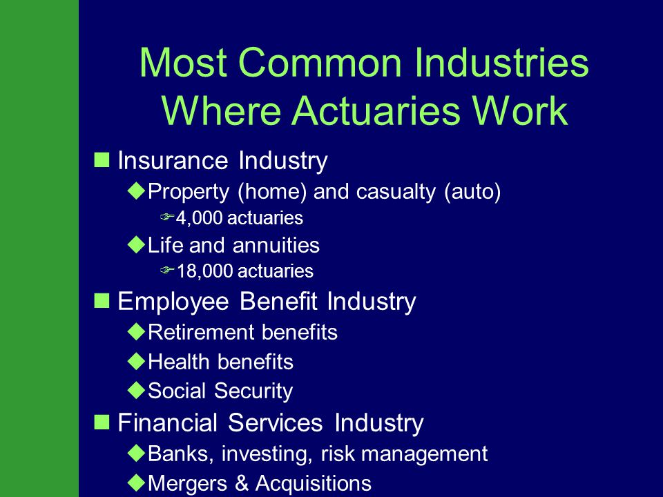 Typical Actuarial Projects Life Insurance: Designing and pricing life insurance products Life Insurance: Designing and pricing life insurance products  Impact of AIDS on mortality tables Property & Casualty: Estimating the cost of personal auto or homeowners insurance in a particular area.