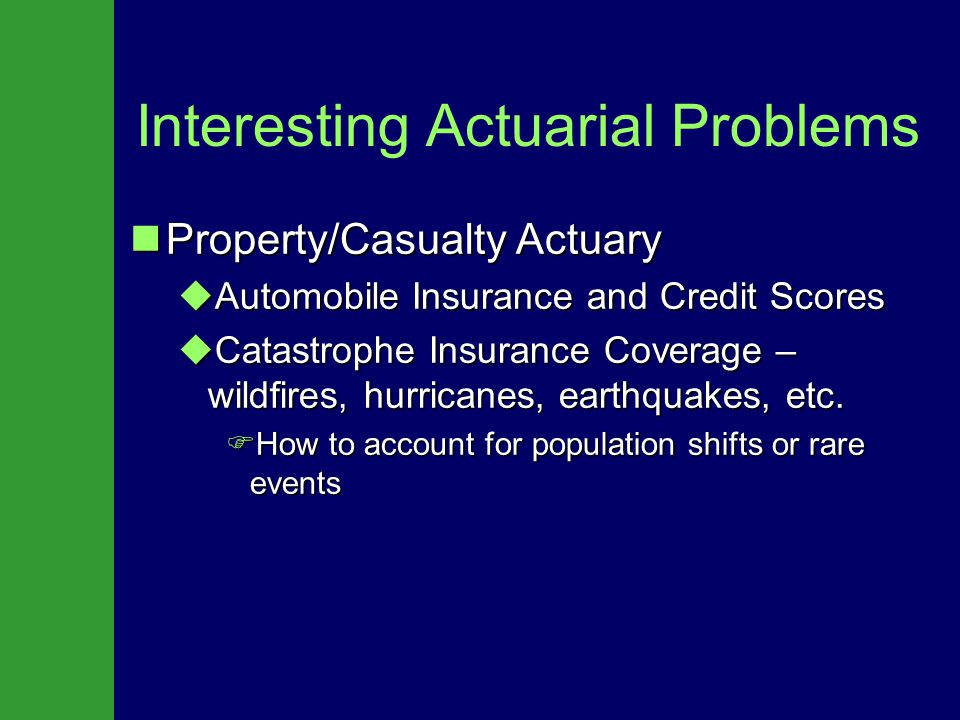 Interesting Actuarial Problems Property/Casualty Actuary Property/Casualty Actuary  Automobile Insurance and Credit Scores  Catastrophe Insurance Coverage – wildfires, hurricanes, earthquakes, etc.