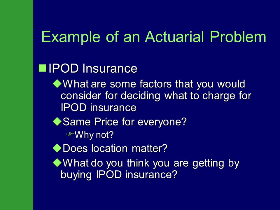 Example of an Actuarial Problem IPOD Insurance IPOD Insurance  What are some factors that you would consider for deciding what to charge for IPOD insurance  Same Price for everyone.