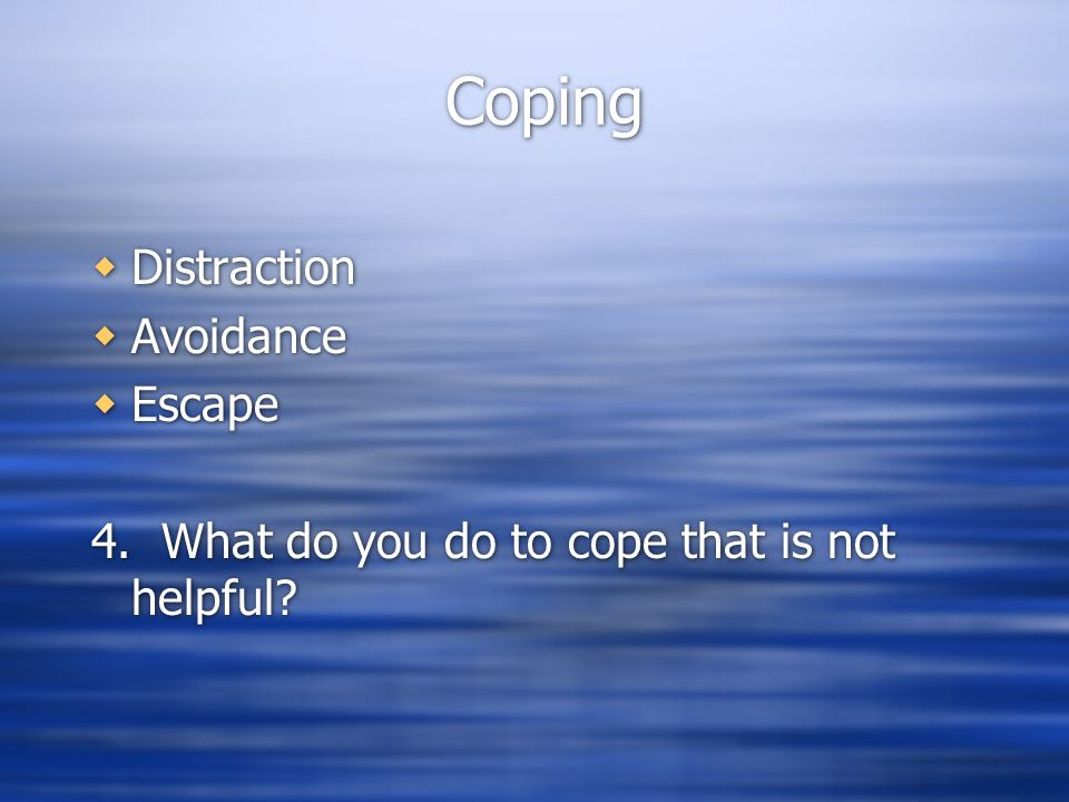 Coping  Distraction  Avoidance  Escape 4. What do you do to cope that is not helpful?  Distraction  Avoidance  Escape 4. What do you do to cope