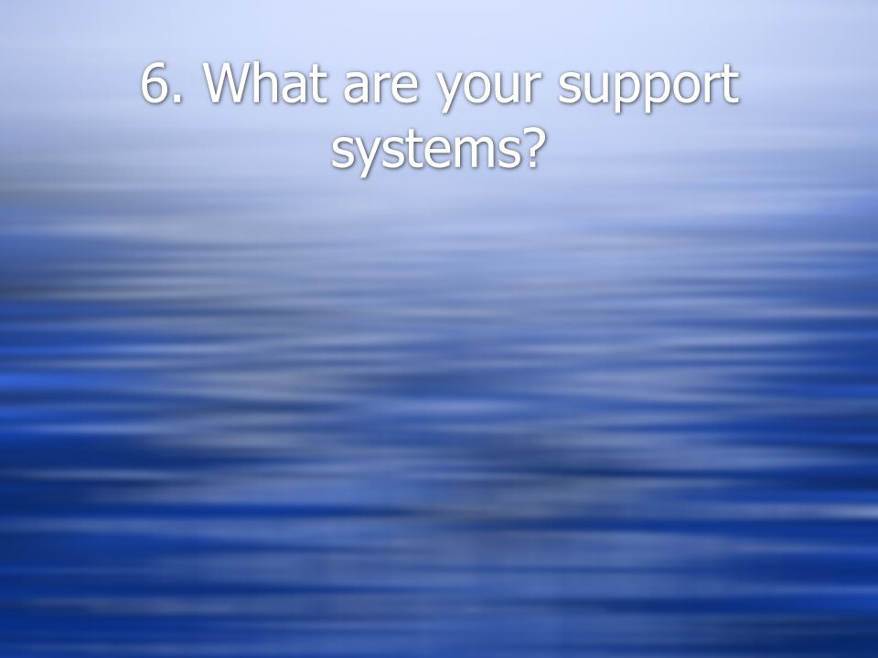6. What are your support systems?
