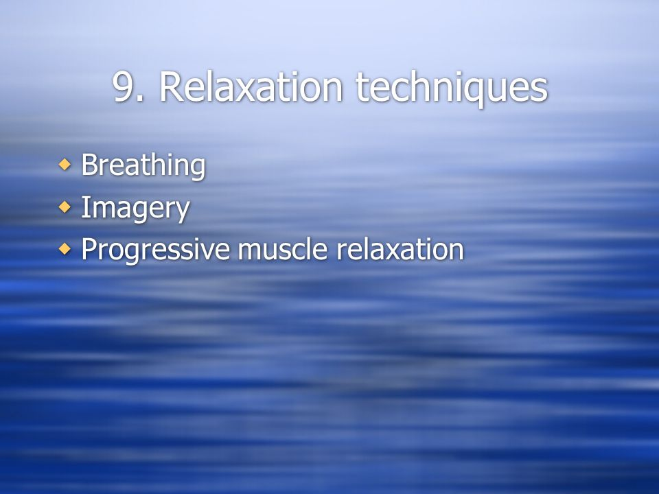 9. Relaxation techniques  Breathing  Imagery  Progressive muscle relaxation  Breathing  Imagery  Progressive muscle relaxation