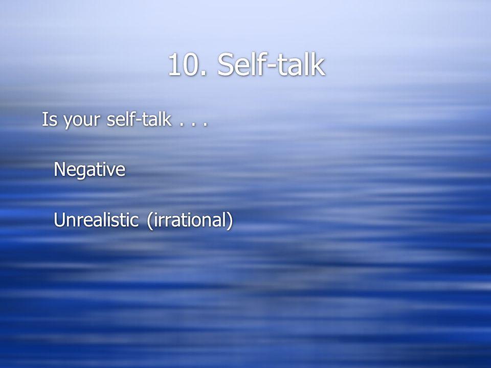10. Self-talk Is your self-talk... Negative Unrealistic (irrational) Is your self-talk...