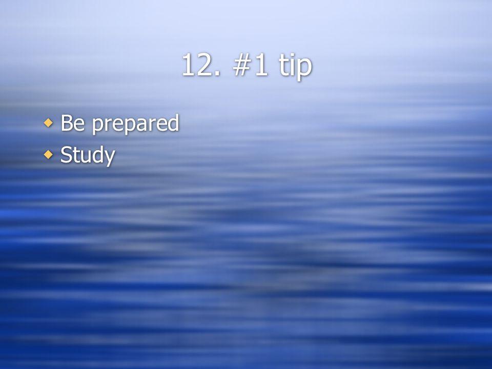 12. #1 tip  Be prepared  Study  Be prepared  Study
