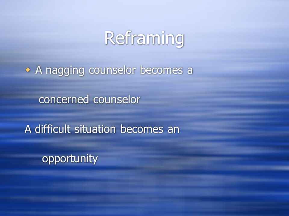 Reframing  A nagging counselor becomes a concerned counselor A difficult situation becomes an opportunity  A nagging counselor becomes a concerned counselor A difficult situation becomes an opportunity