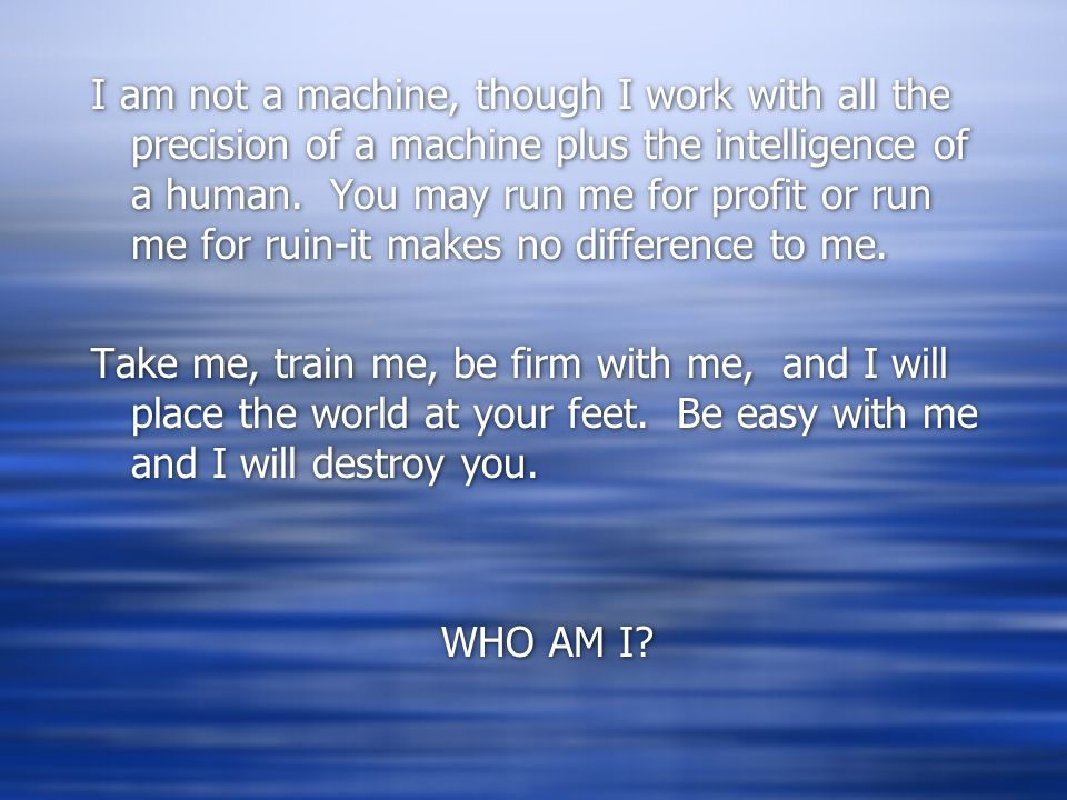 I am not a machine, though I work with all the precision of a machine plus the intelligence of a human. You may run me for profit or run me for ruin-i
