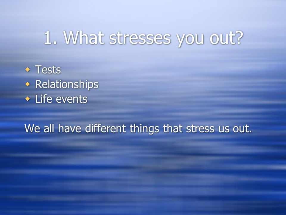 1. What stresses you out.