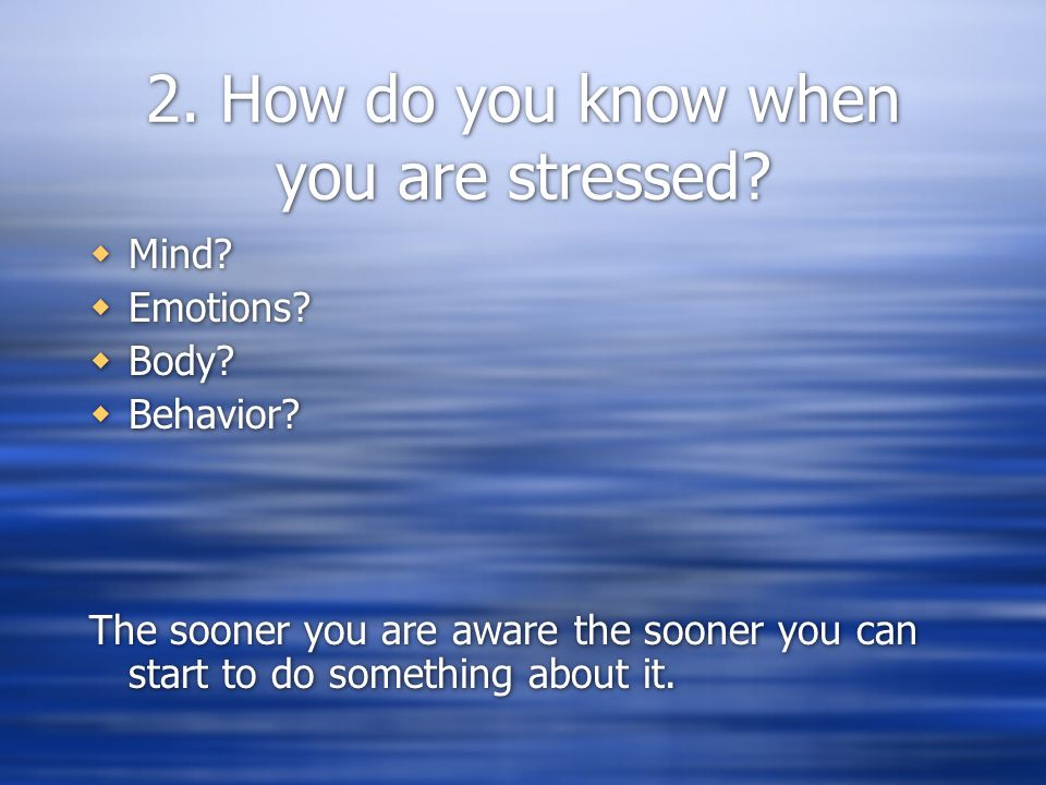 2. How do you know when you are stressed.  Mind.