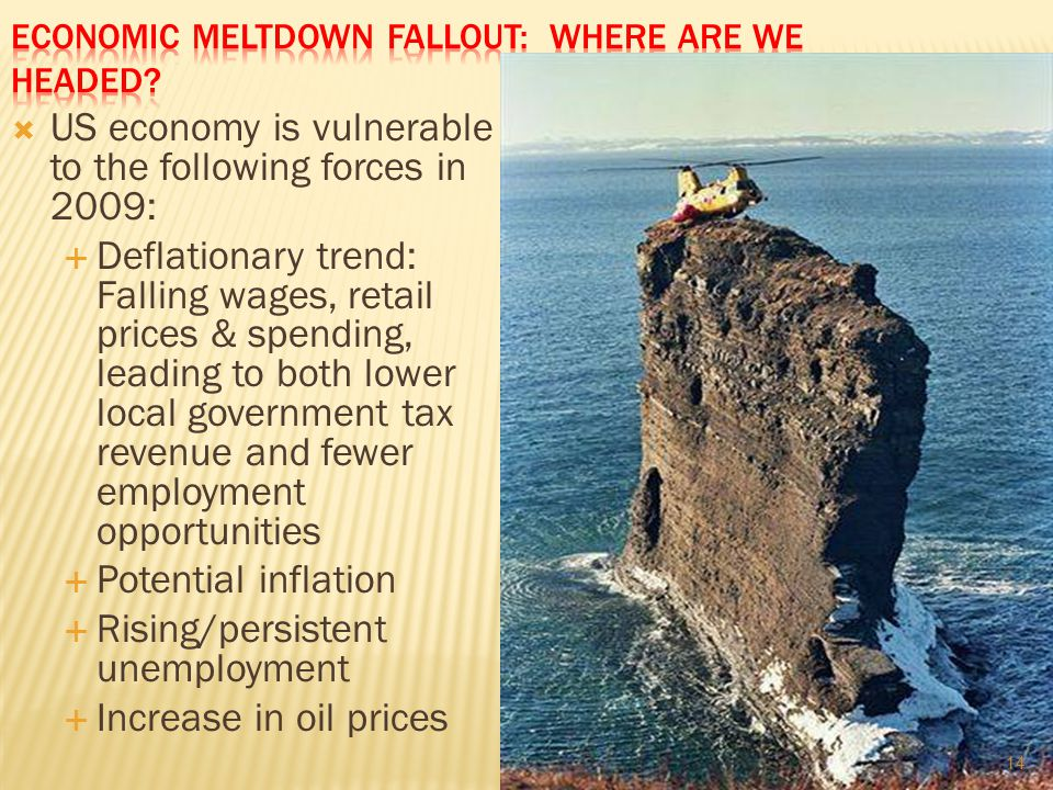  US economy is vulnerable to the following forces in 2009:  Deflationary trend: Falling wages, retail prices & spending, leading to both lower local government tax revenue and fewer employment opportunities  Potential inflation  Rising/persistent unemployment  Increase in oil prices 14