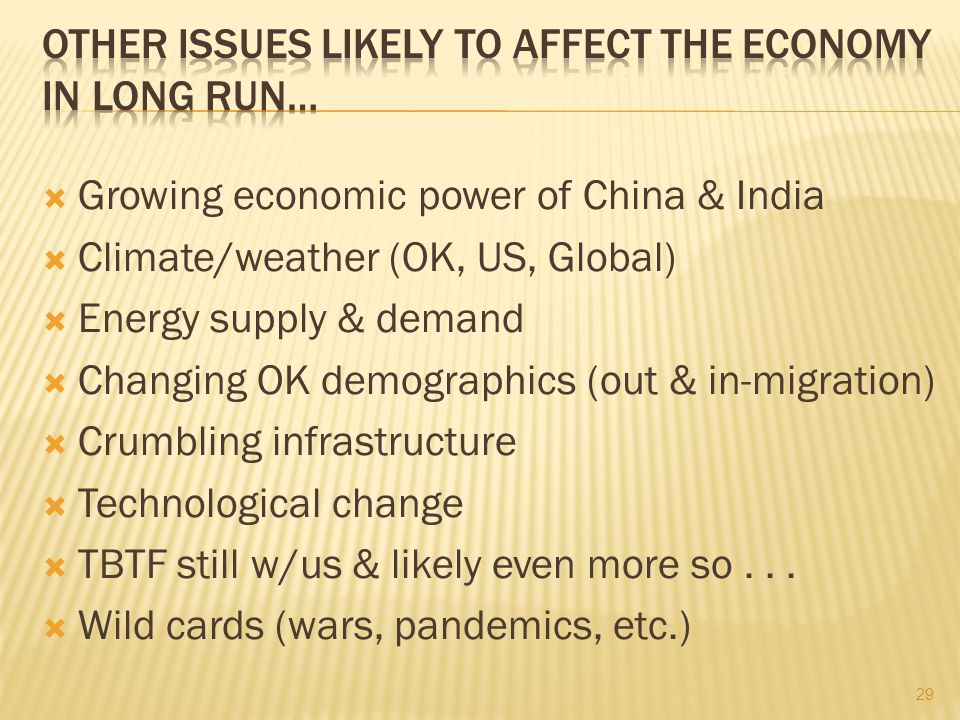 Growing economic power of China & India  Climate/weather (OK, US, Global)  Energy supply & demand  Changing OK demographics (out & in-migration)  Crumbling infrastructure  Technological change  TBTF still w/us & likely even more so...