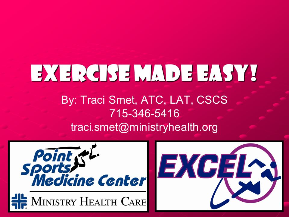 Exercise Made EASY! By: Traci Smet, ATC, LAT, CSCS