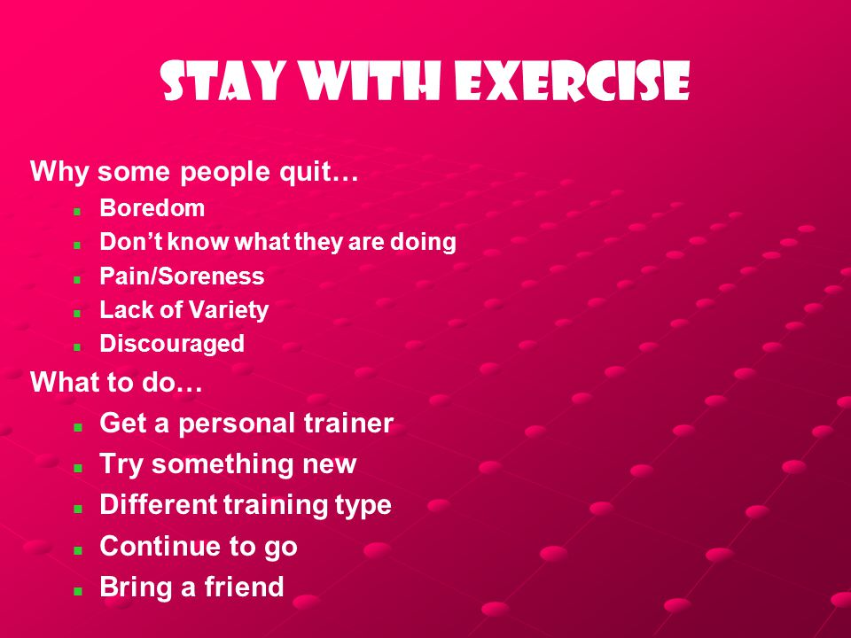 Stay with exercise Why some people quit… Boredom Don't know what they are doing Pain/Soreness Lack of Variety Discouraged What to do… Get a personal t