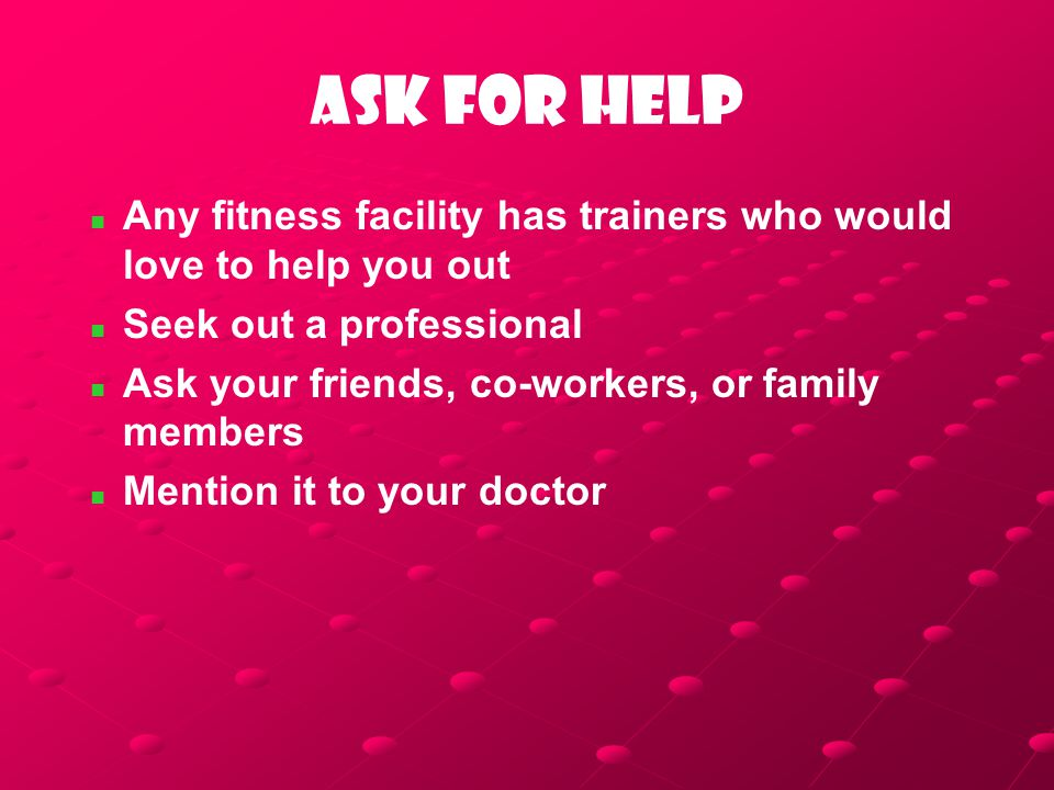 Ask for help Any fitness facility has trainers who would love to help you out Seek out a professional Ask your friends, co-workers, or family members