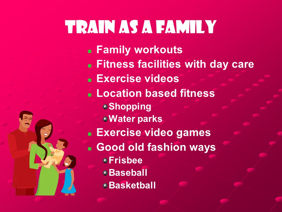 Train as a family Family workouts Fitness facilities with day care Exercise videos Location based fitness Shopping Water parks Exercise video games Good old fashion ways Frisbee Baseball Basketball
