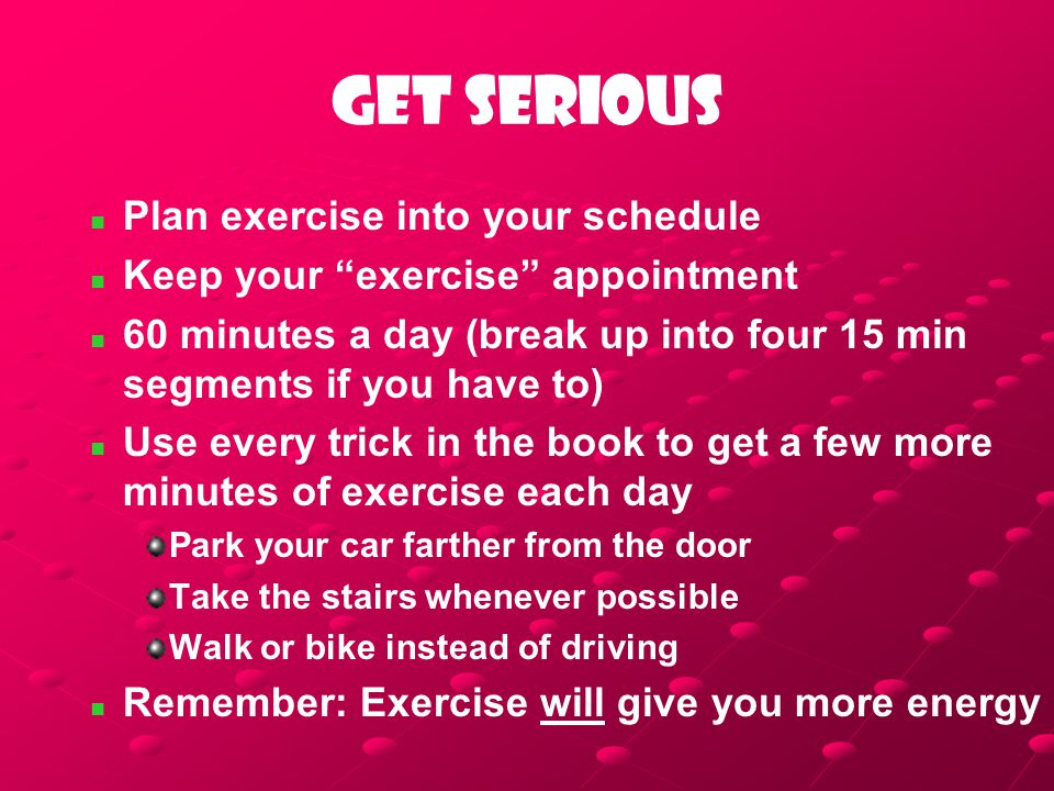 "Get serious Plan exercise into your schedule Keep your ""exercise"" appointment 60 minutes a day (break up into four 15 min segments if you have to) Use"