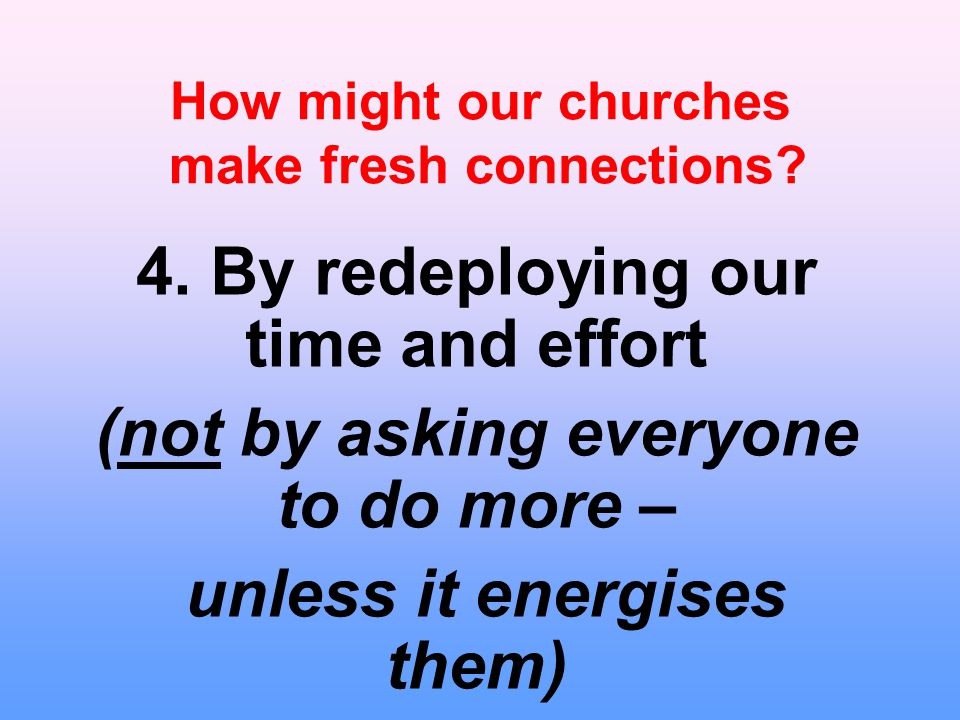 How might our churches make fresh connections? 4. By redeploying our time and effort (not by asking everyone to do more – unless it energises them)
