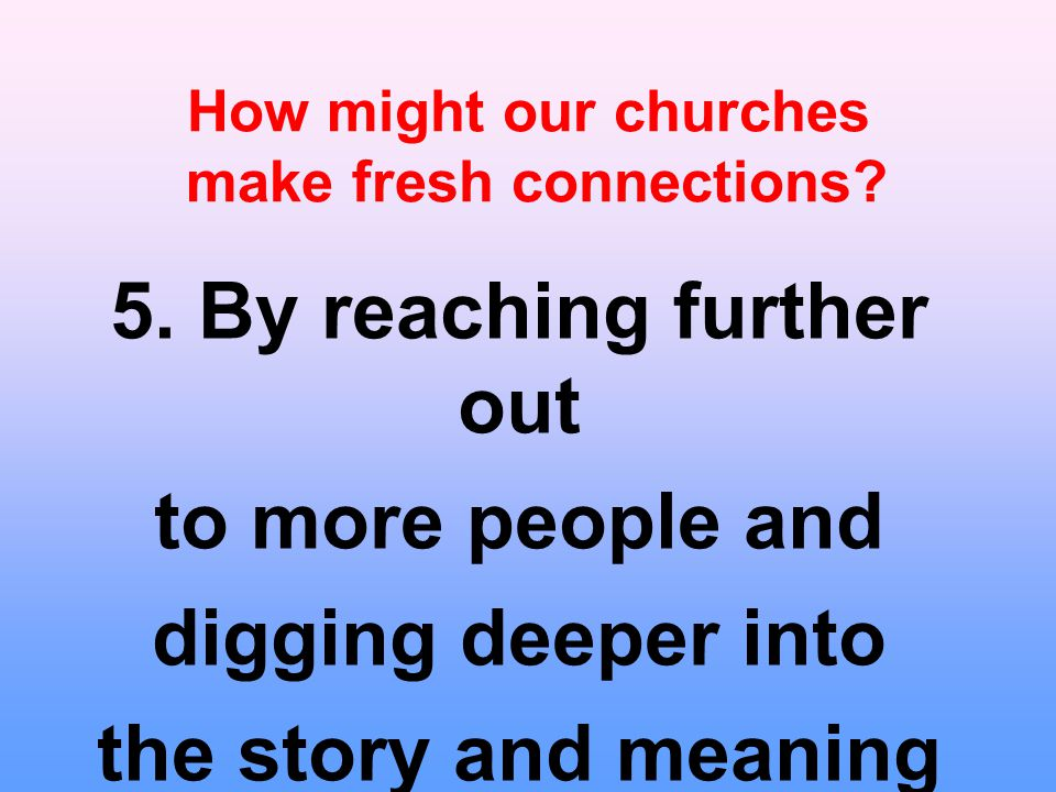 How might our churches make fresh connections? 5. By reaching further out to more people and digging deeper into the story and meaning