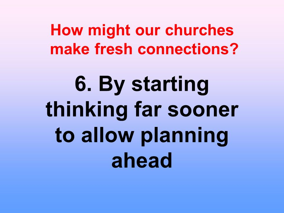 How might our churches make fresh connections. 6.