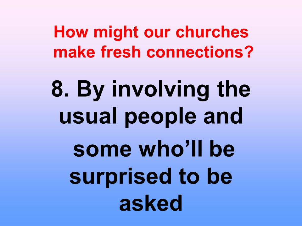 How might our churches make fresh connections. 8.