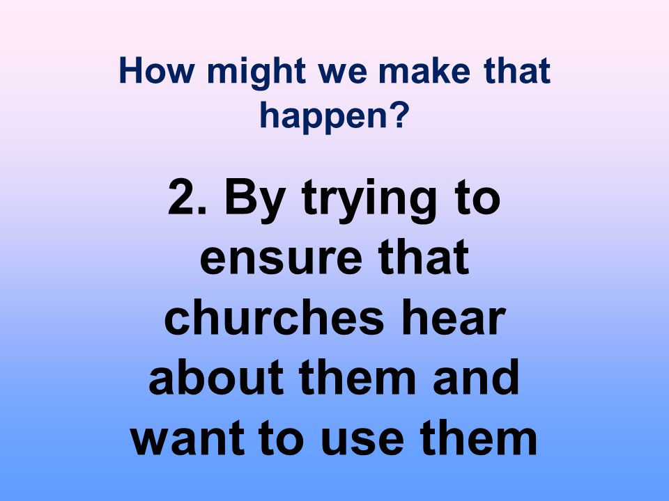 How might we make that happen? 2. By trying to ensure that churches hear about them and want to use them