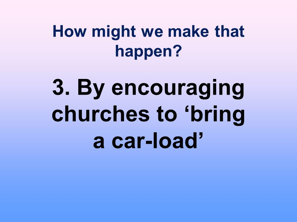 How might we make that happen? 3. By encouraging churches to 'bring a car-load'