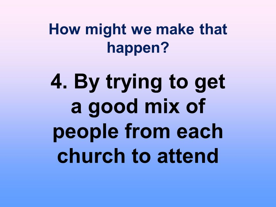 How might we make that happen? 4. By trying to get a good mix of people from each church to attend