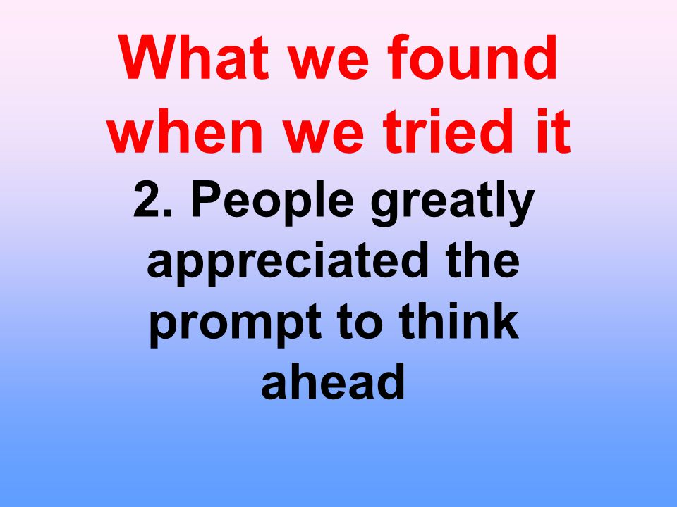 What we found when we tried it 2. People greatly appreciated the prompt to think ahead