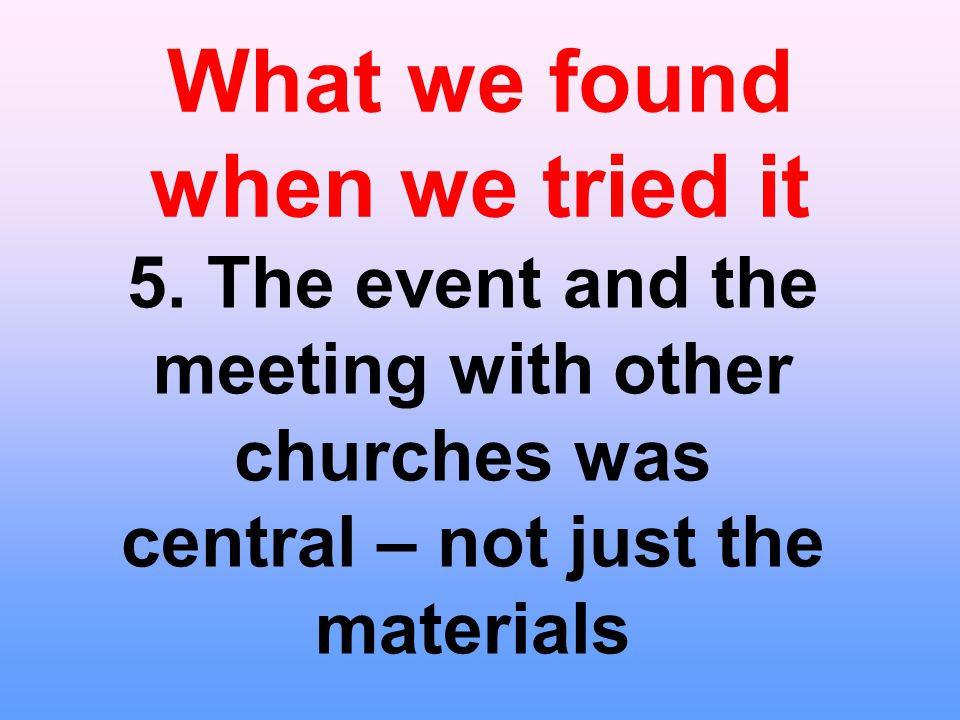 What we found when we tried it 5. The event and the meeting with other churches was central – not just the materials