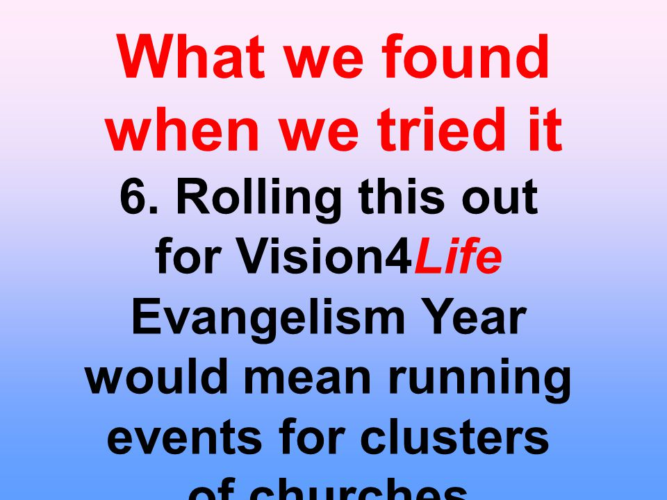 What we found when we tried it 6. Rolling this out for Vision4Life Evangelism Year would mean running events for clusters of churches