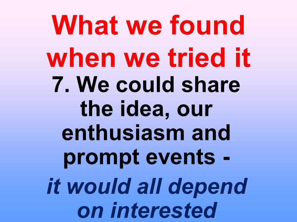 What we found when we tried it 7. We could share the idea, our enthusiasm and prompt events - it would all depend on interested Synods