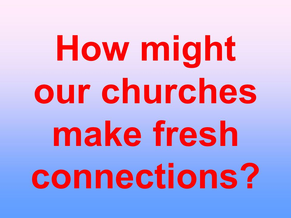 How might our churches make fresh connections