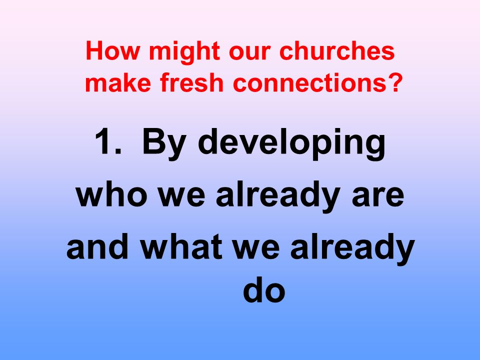 1.By developing who we already are and what we already do