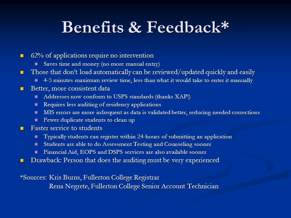 Benefits & Feedback* 62% of applications require no intervention 62% of applications require no intervention Saves time and money (no more manual entry) Saves time and money (no more manual entry) Those that don't load automatically can be reviewed/updated quickly and easily Those that don't load automatically can be reviewed/updated quickly and easily 4-5 minutes maximum review time, less than what it would take to enter it manually 4-5 minutes maximum review time, less than what it would take to enter it manually Better, more consistent data Better, more consistent data Addresses now conform to USPS standards (thanks XAP!) Addresses now conform to USPS standards (thanks XAP!) Requires less auditing of residency applications Requires less auditing of residency applications MIS errors are more infrequent as data is validated better, reducing needed corrections MIS errors are more infrequent as data is validated better, reducing needed corrections Fewer duplicate students to clean up Fewer duplicate students to clean up Faster service to students Faster service to students Typically students can register within 24-hours of submitting an application Typically students can register within 24-hours of submitting an application Students are able to do Assessment Testing and Counseling sooner Students are able to do Assessment Testing and Counseling sooner Financial Aid, EOPS and DSPS services are also available sooner Financial Aid, EOPS and DSPS services are also available sooner Drawback: Person that does the auditing must be very experienced Drawback: Person that does the auditing must be very experienced *Sources:Kris Burns, Fullerton College Registrar Rena Negrete, Fullerton College Senior Account Technician