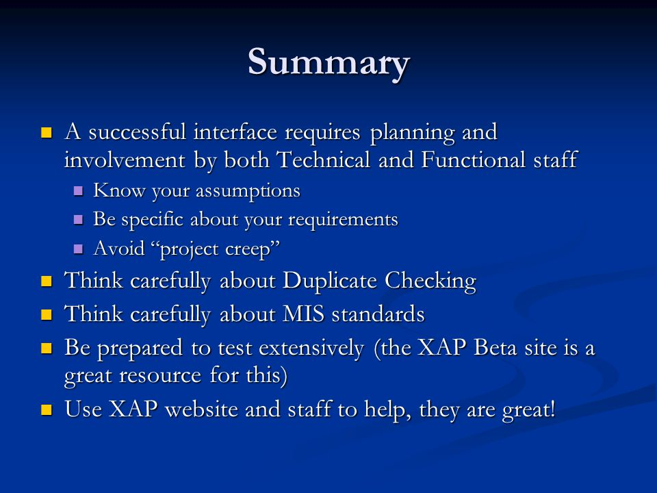 Summary A successful interface requires planning and involvement by both Technical and Functional staff A successful interface requires planning and involvement by both Technical and Functional staff Know your assumptions Know your assumptions Be specific about your requirements Be specific about your requirements Avoid project creep Avoid project creep Think carefully about Duplicate Checking Think carefully about Duplicate Checking Think carefully about MIS standards Think carefully about MIS standards Be prepared to test extensively (the XAP Beta site is a great resource for this) Be prepared to test extensively (the XAP Beta site is a great resource for this) Use XAP website and staff to help, they are great.